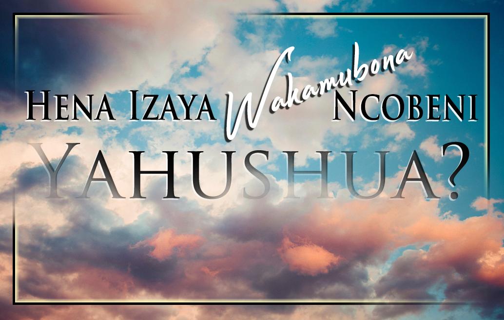 Hena Izaya Wakamubona Ncobeni Yahushua?