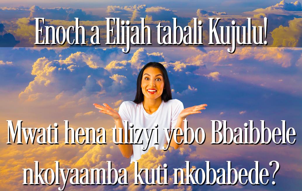 Enoch a Elijah tabali Kujulu! Mwati hena ulizyi yebo Bbaibbele nkolyaamba kuti nkobabede?