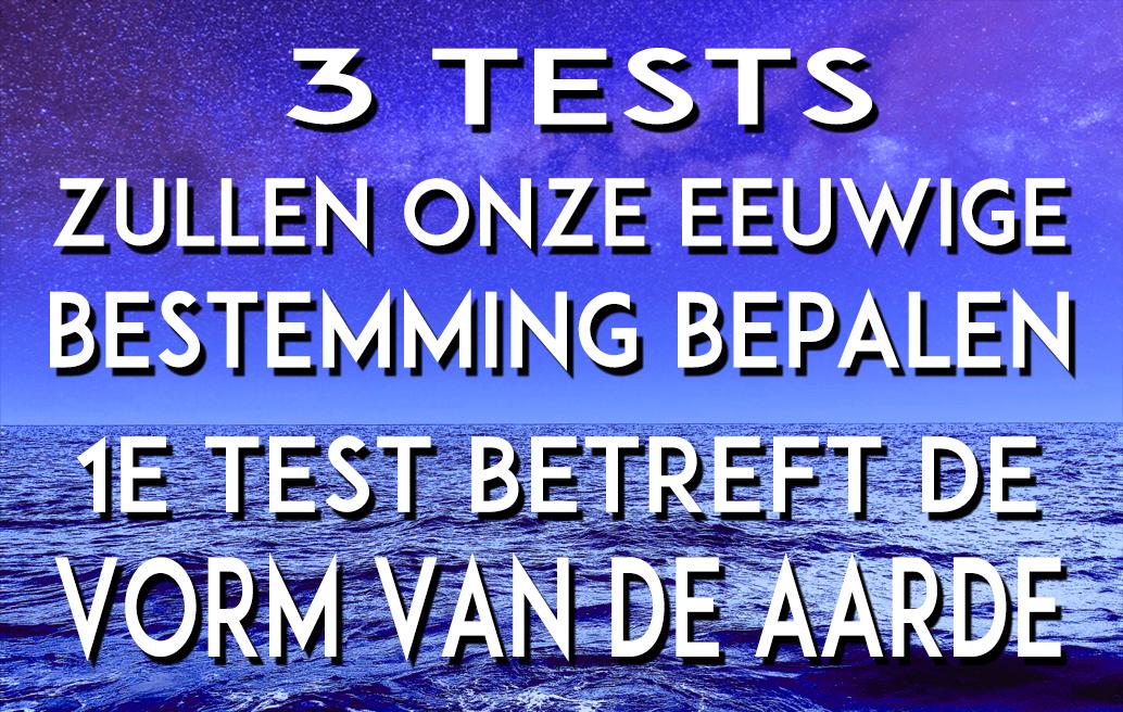3 TESTS ZULLEN ONZE EEUWITE BESTEMMING BEPALEN. 1E TEST BETREFT DE VORM VAN DE AARDE.