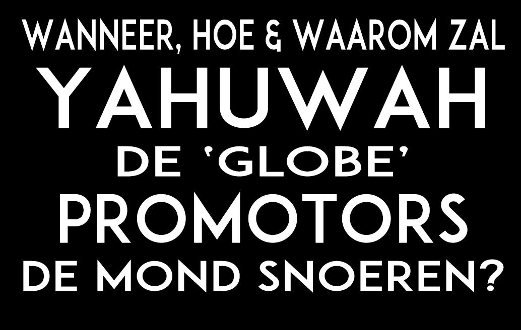 WANNEER, HOE & WAAROM zal Yahuwah de 'globe' promotors de mond snoeren?