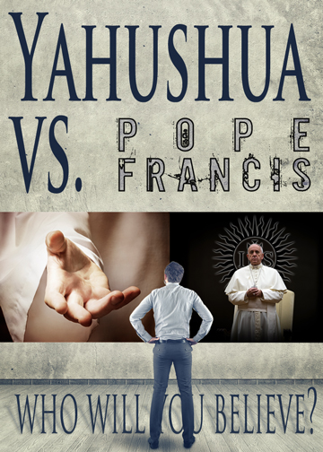 Yahushua Vs. Pope Francis: Who are you going to believe?
