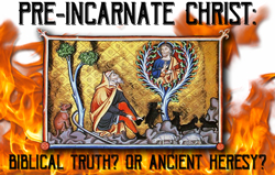 Pre-InCarnate Christ: Biblical Truth? or Ancient Heresy