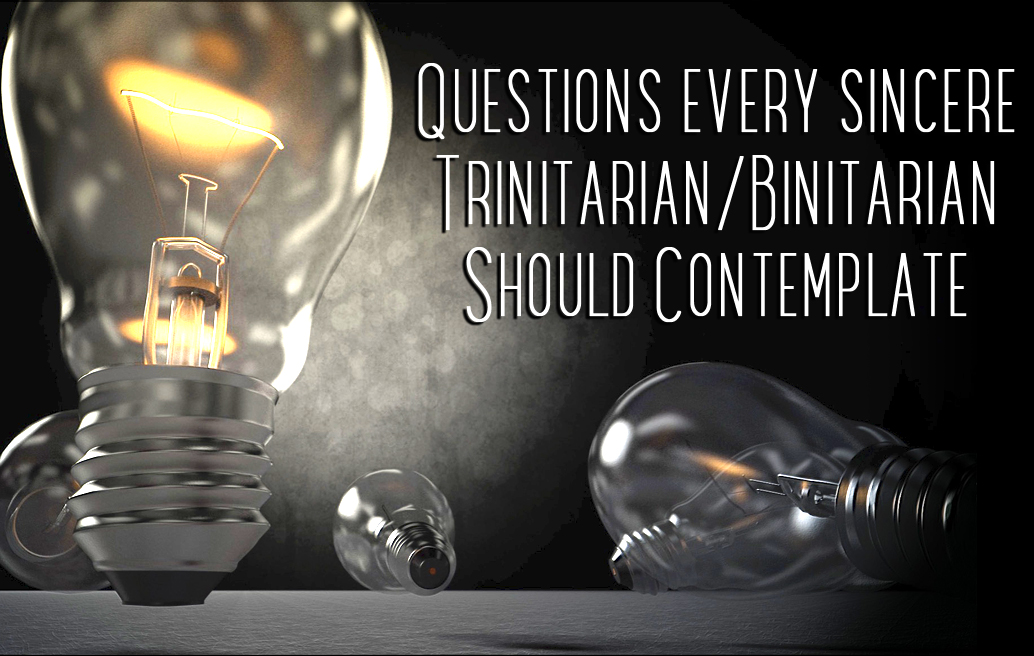 Questions Every Sincere Trinitarian/Binitarian Should Contemplate