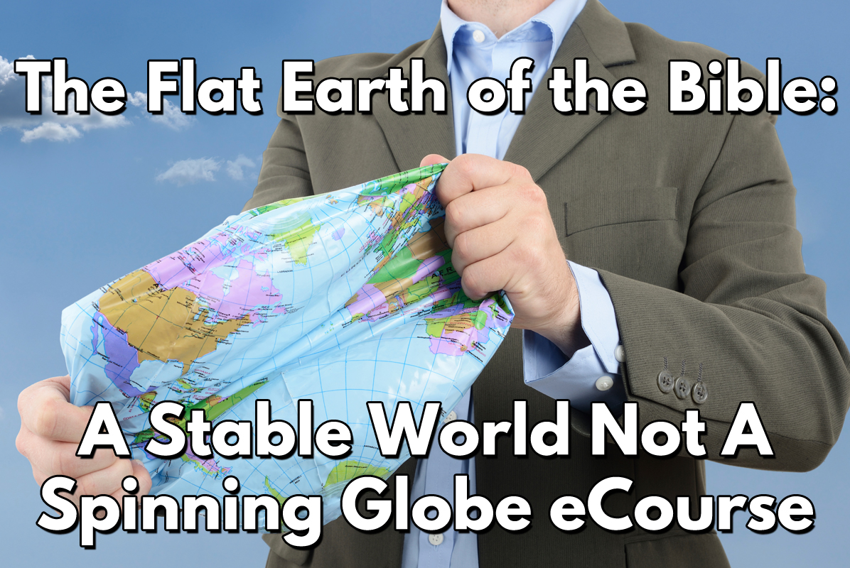 The Flat Earth of the Bible: A Stable World Not a Spinning Globe eCourse