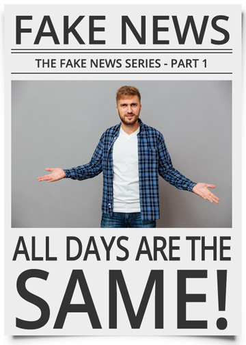 The Fake News Series | Part 1: All Days are the Same!