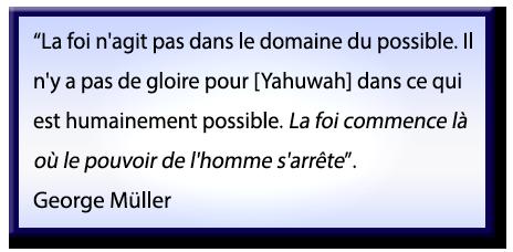 La foi n'agit pas dans le domaine du possible, il n'y a pas de gloire pour Dieu YHWH [Yahuwah] dans ce qui est humainement possible: la foi commence là où le pouvoir de l'homme s'arrête; Citation de George Müller