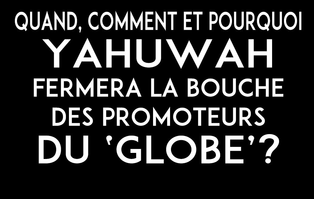 QUAND, COMMENT et POURQUOI Yahuwah fermera la bouche des promoteurs du 'globe'?