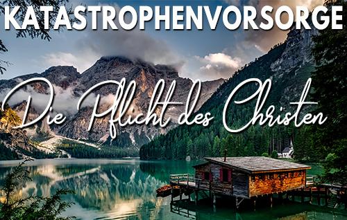 Katastrophenvorsorge – Die Pflicht des Christen