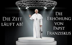 Die Zeit läuft ab! Die Erhöhung von Papst Franziskus