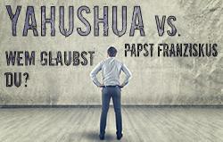 Jahushua vs. Papst Franziskus: Wem glaubst du?