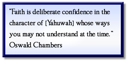 """Faith is deliberate confidence in the character of [Yahuwah] whose ways you may not understand at the time."" Oswald Chambers"