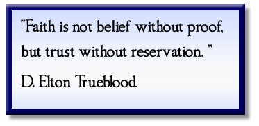 """Faith is not belief without proof, but trust without reservation."" D. Elton Trueblood"