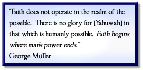"""Faith does not operate in the realm of the possible. There is no glory for [Yahuwah] in that which is humanly possible. Faith begins where man's power ends."" George Müller"