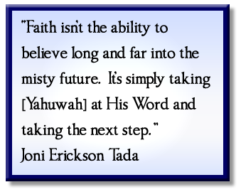 """Faith isn't the ability to believe long and far into the misty future. It's simply taking [Yahuwah] at His Word and taking the next step."" Joni Erickson Tada"
