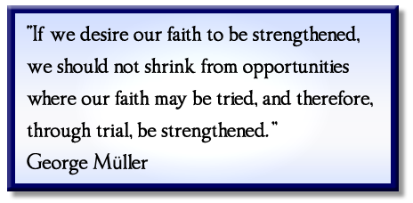 """If we desire our faith to be strengthened, we should not shrink from opportunities where our faith may be tried, and therefore, through trial, be strengthened."" George Müller"