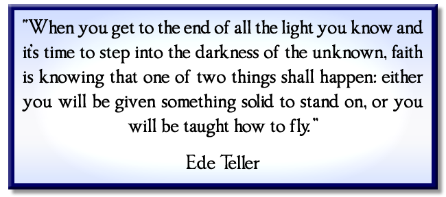 """When you get to the end of all the light you know and it's time to step into the darkness of the unknown, faith is knowing that one of two things shall happen: either you will be given something solid to stand on, or you will be taught how to fly."" Ede Teller"