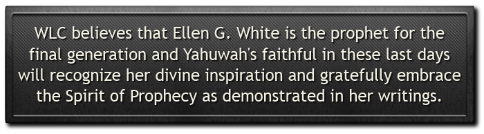 WLC believes that Ellen G. White is the prophet for the final generation and Yahuwah's faithful in these last days will recognize her divine inspiration and gratefully embrace the Spirit of Prophecy demonstrated in her writings.