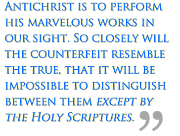 Antichrist is to perform his marvelous works in our sight. So closely will the counterfeit resemble the true, that it will be impossible to distinguish between them except by the Holy Scriptures.