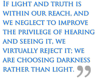 If light and truth is within our reach, and we neglect to improve the privilege of hearing and seeing it, we virtually reject it; we are choosing darkness rather than light.