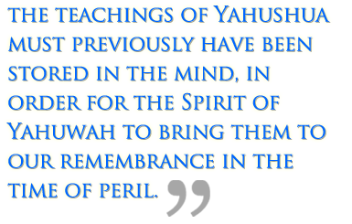 The teachings of Yahushua must previously have been stored in the mind, in order for the Spirit of Yahuwah to bring them to our remembrance in the time of peril.