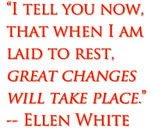 I tell you now, that when I am laid to rest, great changes will take place. (Ellen White)