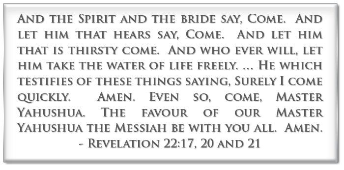 And the Spirit and the bride say, Come.  And let him that hears say, Come.  And let him that is thirsty come. And who ever will, let him take the water of life freely…. He which testifies of these things saying, Surely I come quickly.  Amen. Even so, come, Master Yahushua. The favour of our Master Yahushua the Messiah be with you all.  Amen. Revelation 22:17, 20, 21