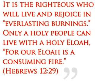 "It is the righteous who will live and rejoice in everlasting burnings.  Only a holy people can live with a holy Eloah, ""For our Eloah is a consuming fire.""  (Hebrews 12:29)"