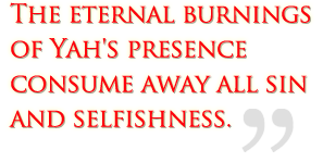 The eternal burnings of Yah's presence consume away all sin and selfishness.