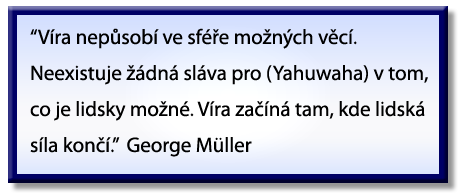 """""""Faith does not operate in the realm of the possible. There is no glory for [Yahuwah] in that which is humanly possible. Faith begins where man's power ends."""" George Müller"""