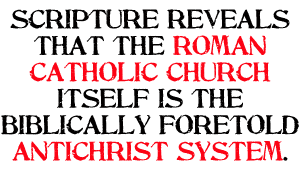 Scripture reveals that the Roman Catholic Church itself is the Biblically foretold antichrist system.