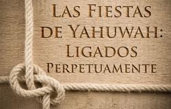 Las Fiestas de Yahuwah: Ligados Perpetuamente