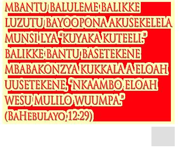 """mbantu baluleme balikke luzutu bayoopona akusekelela munsi lya """"kuyaka kuteeli."""" Balikke bantu basetekene mbabakonzya kukkala a eloah uusetekene, """"nkaambo eloah wesu mulilo wuumpa.""""  (bahebulayo 12:29)"""