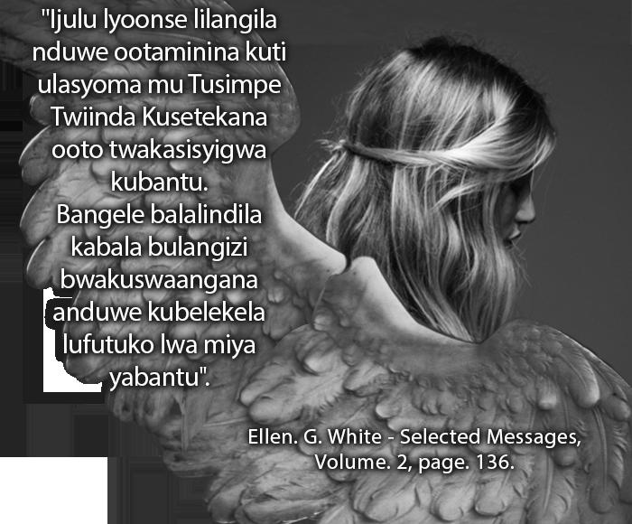 "Ijulu lyoonse lilangila nduwe ootaminina kuti ulasyoma mu Tusimpe Twiinda Kusetekana ooto twakasisyigwa kubantu. Bangele balalindila kabala bulangizi bwakuswaangana anduwe kubelekela lufutuko lwa miya yabantu."" Ellen G. White Selected Messages Volume 2 page 136."