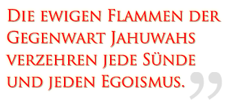 Die ewigen Flammen der Gegenwart Jahuwahs verzehren jede Sünde und jeden Egoismus.