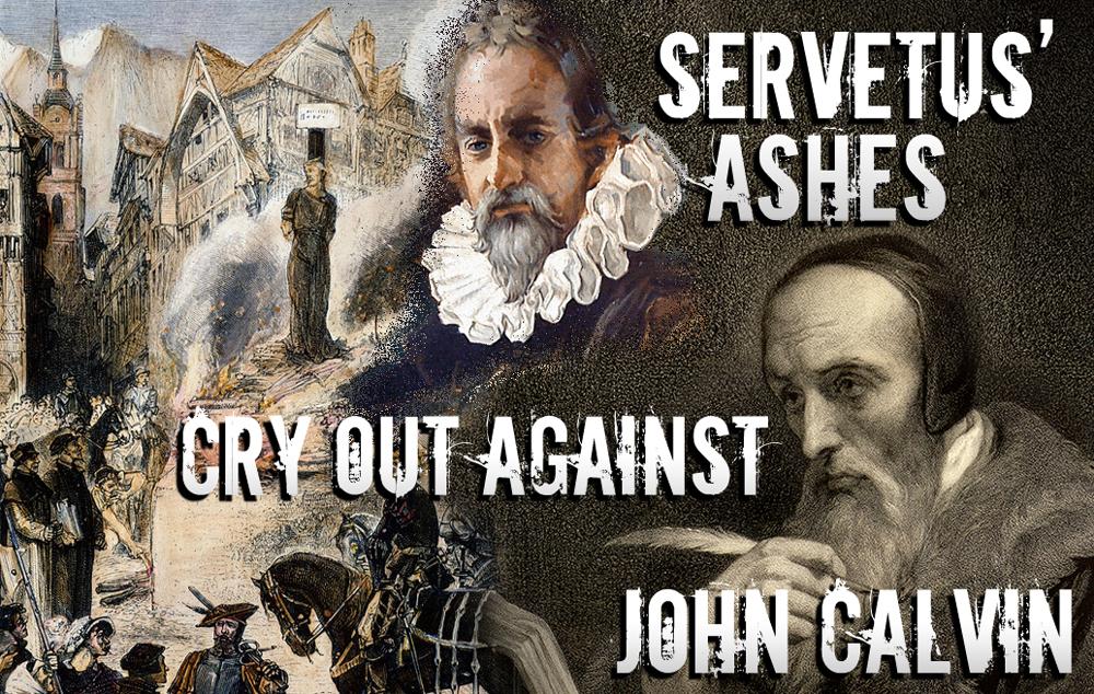 Servetus' Ashes Cry Out Against John Calvin