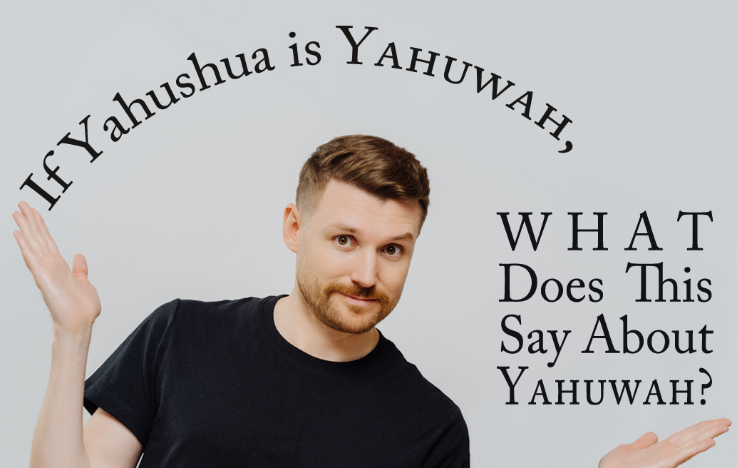 If Yahushua Is Yahuwah, What Does This Say About Yahuwah?