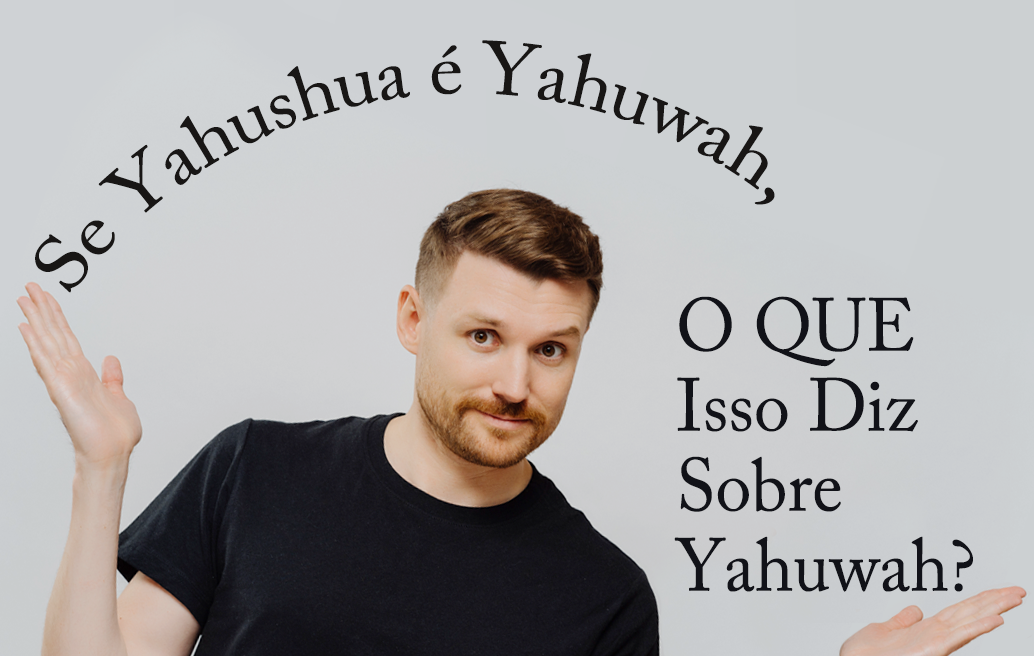 Se Yahushua É Yahuwah, O Que Isso Diz Sobre Yahuwah?