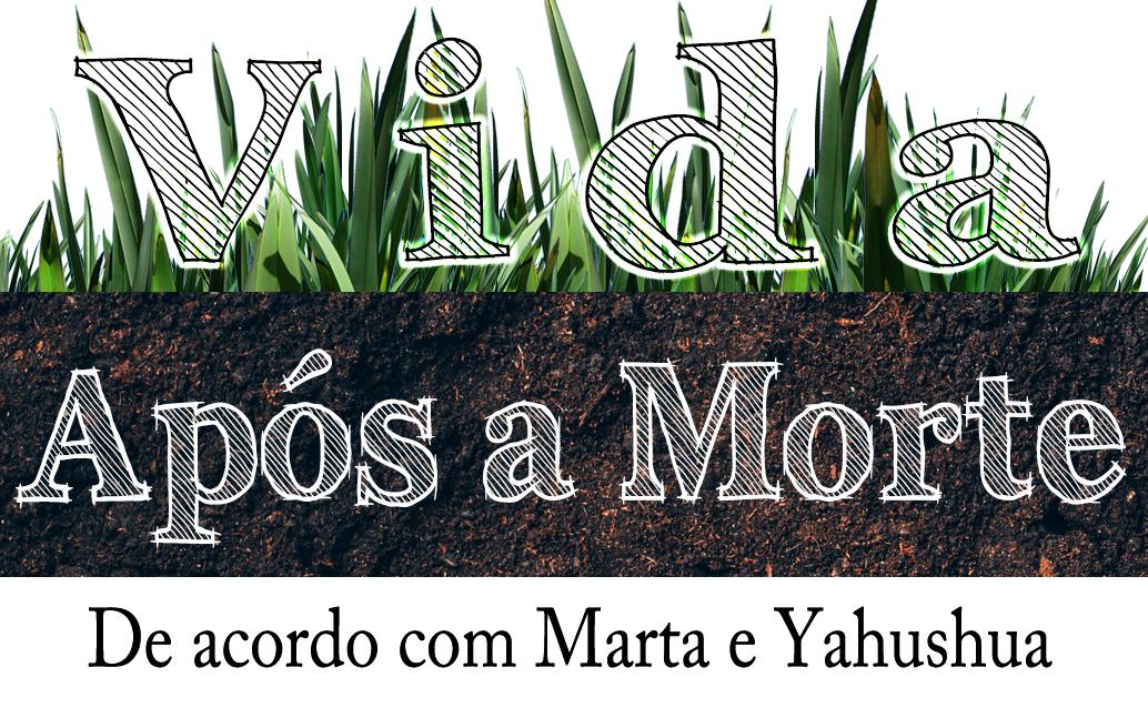 Vida Após a Morte – De Acordo com Marta e Yahushua