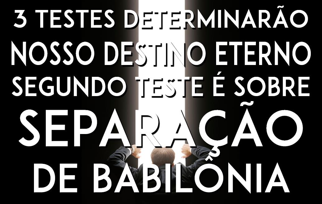 3 TESTES DETERMINARÃO NOSSO DESTINO ETERNO. O 2º TESTE É SOBRE SEPARAÇÃO DE BABILÔNIA