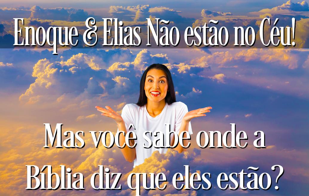 Enoque & Elias não estão no Céu! Mas você sabe onde a Bíblia diz que eles estão?
