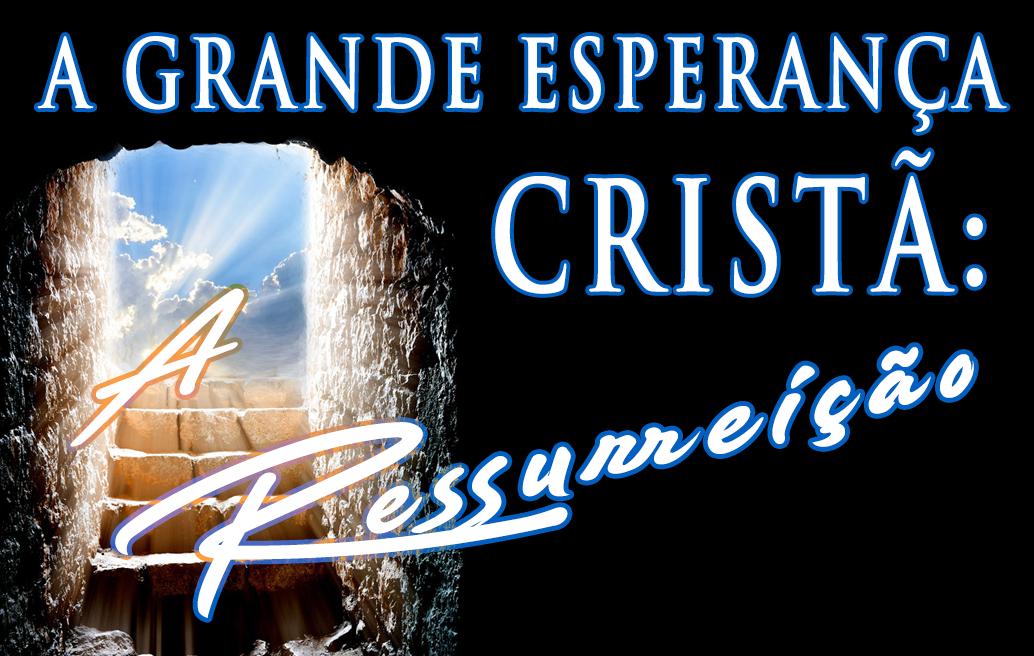A Grande Esperança Cristã: A Ressurreição