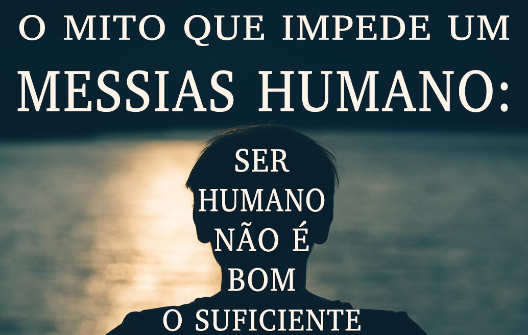 O Mito que Impede um Messias Humano: Ser Humano Não é Bom O Suficiente