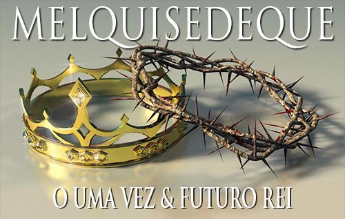 Melquisedeque: O Uma vez & Futuro Rei