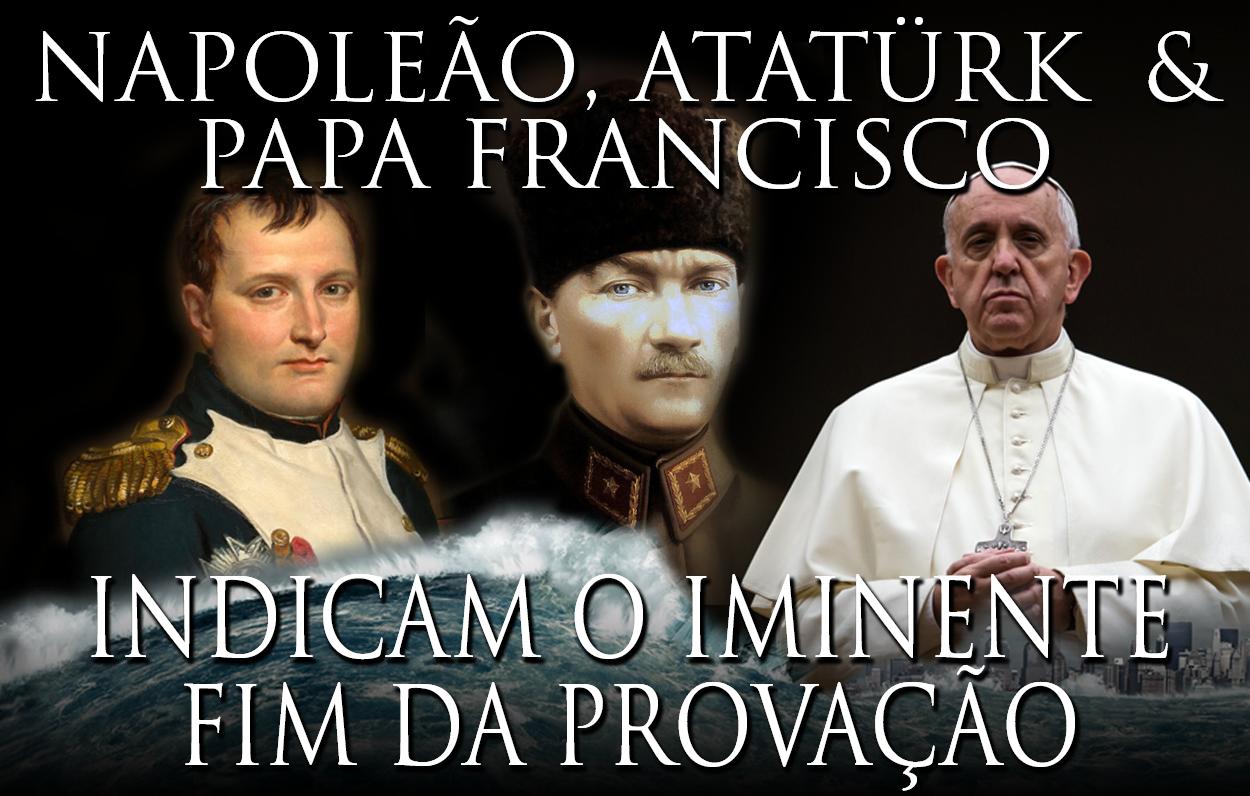 Napoleão, Atatürk & Papa Francisco Indicam O Fim Iminente desta Era