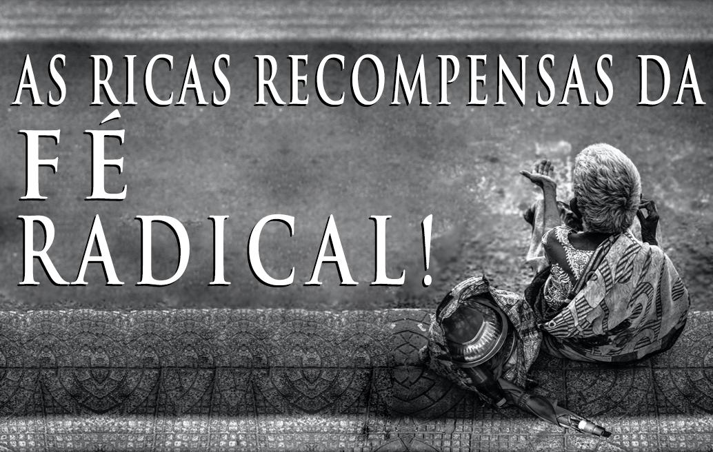 As Ricas Recompensas da Fé Radical!