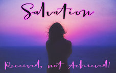 Salvation: Received, not Achieved!