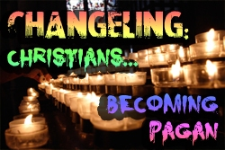 Changeling:  Christians becoming Pagan