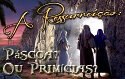 A Ressurreição: Páscoa? Ou Primícias?