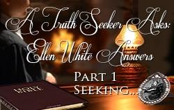 A Truth Seeker Asks: Ellen White Answers | Part 1 - Seeking...