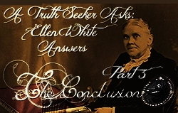 A Truth Seeker Asks: Ellen White Answers | Part 3 - The Conclusion